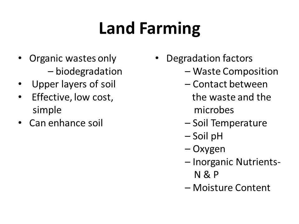 Land Farming Organic wastes only – biodegradation Upper layers of soil Effective, low cost, simple Can enhance soil Degradation factors – Waste Composition – Contact between the waste and the microbes – Soil Temperature – Soil pH – Oxygen – Inorganic Nutrients- N & P – Moisture Content