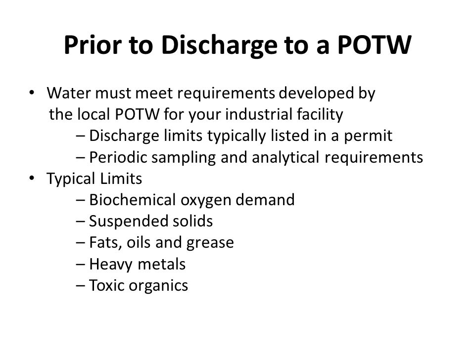 Prior to Discharge to a POTW Water must meet requirements developed by the local POTW for your industrial facility – Discharge limits typically listed in a permit – Periodic sampling and analytical requirements Typical Limits – Biochemical oxygen demand – Suspended solids – Fats, oils and grease – Heavy metals – Toxic organics