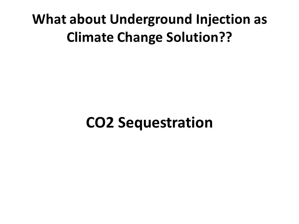 CO2 Sequestration What about Underground Injection as Climate Change Solution