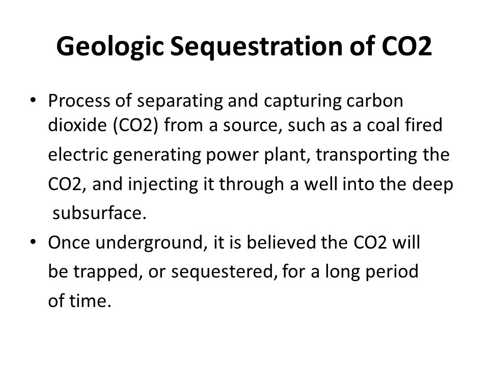 Geologic Sequestration of CO2 Process of separating and capturing carbon dioxide (CO2) from a source, such as a coal fired electric generating power plant, transporting the CO2, and injecting it through a well into the deep subsurface.