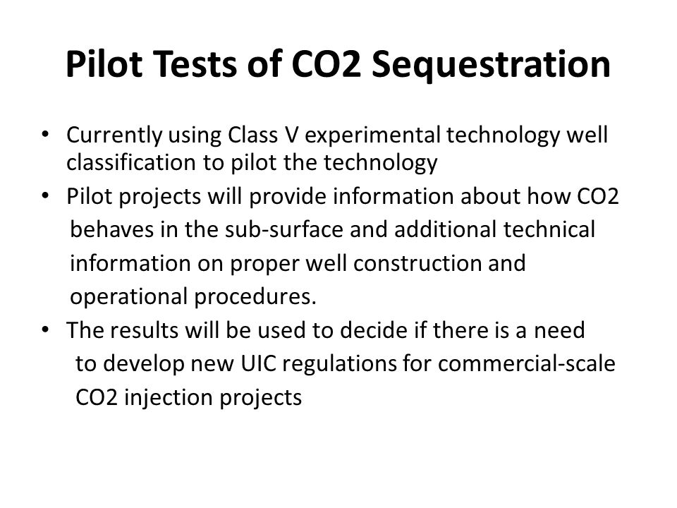 Pilot Tests of CO2 Sequestration Currently using Class V experimental technology well classification to pilot the technology Pilot projects will provide information about how CO2 behaves in the sub-surface and additional technical information on proper well construction and operational procedures.