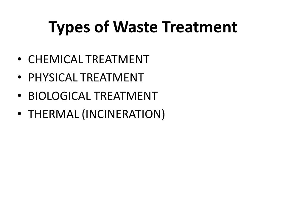 Types of Waste Treatment CHEMICAL TREATMENT PHYSICAL TREATMENT BIOLOGICAL TREATMENT THERMAL (INCINERATION)