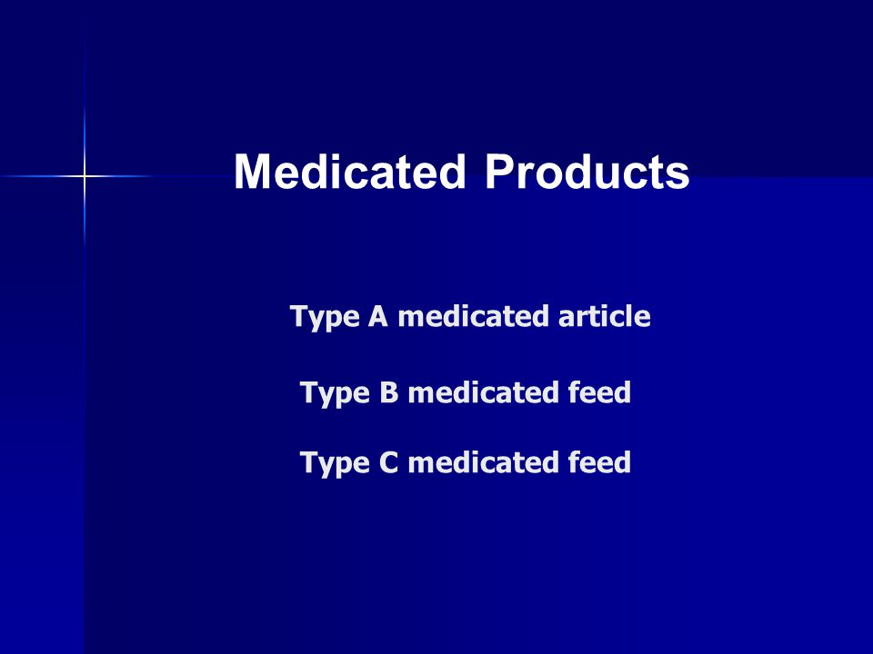 Medicated Products Type A medicated article Type B medicated feed Type C medicated feed