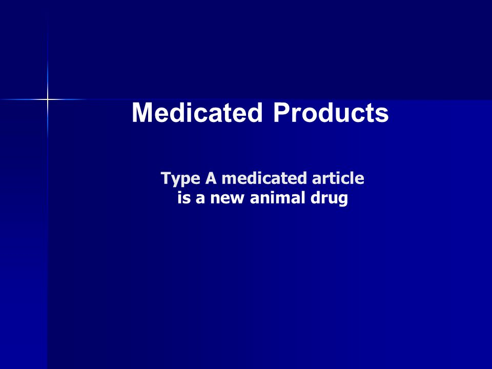Medicated Products Type A medicated article is a new animal drug