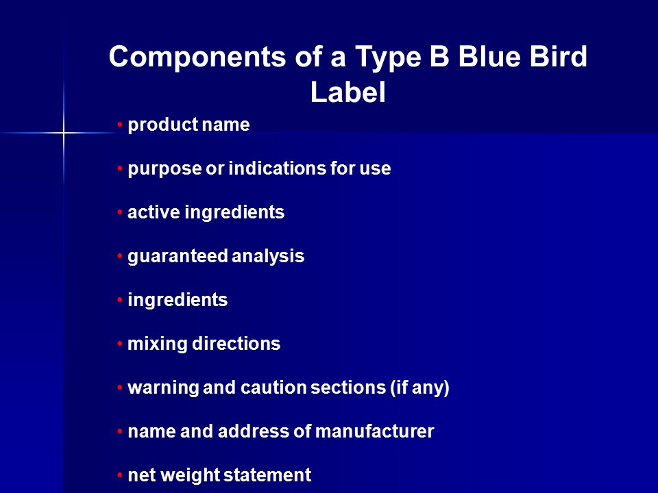 product name purpose or indications for use active ingredients guaranteed analysis ingredients mixing directions warning and caution sections (if any) name and address of manufacturer net weight statement Components of a Type B Blue Bird Label
