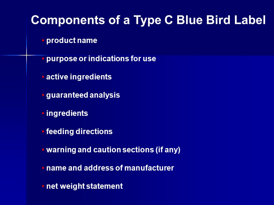 product name purpose or indications for use active ingredients guaranteed analysis ingredients feeding directions warning and caution sections (if any) name and address of manufacturer net weight statement Components of a Type C Blue Bird Label