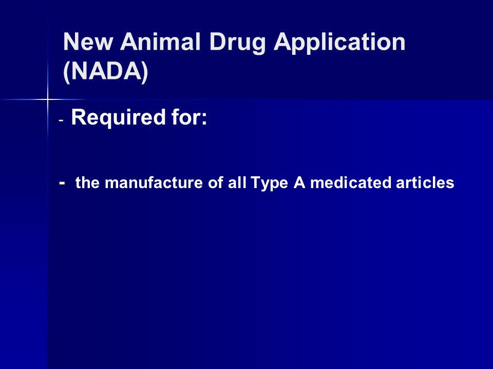 - Required for: - the manufacture of all Type A medicated articles New Animal Drug Application (NADA)