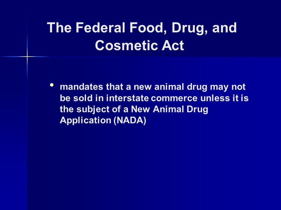 mandates that a new animal drug may not be sold in interstate commerce unless it is the subject of a New Animal Drug Application (NADA) The Federal Food, Drug, and Cosmetic Act