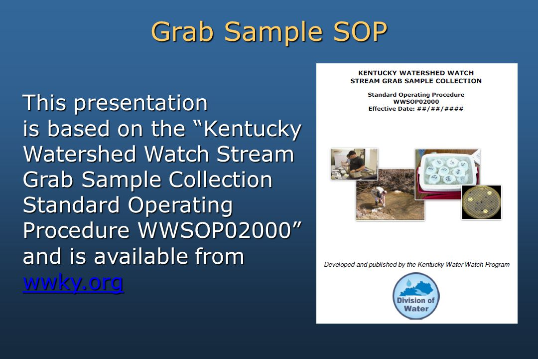 This presentation is based on the Kentucky Watershed Watch Stream Grab Sample Collection Standard Operating Procedure WWSOP02000 and is available from wwky.org Grab Sample SOP