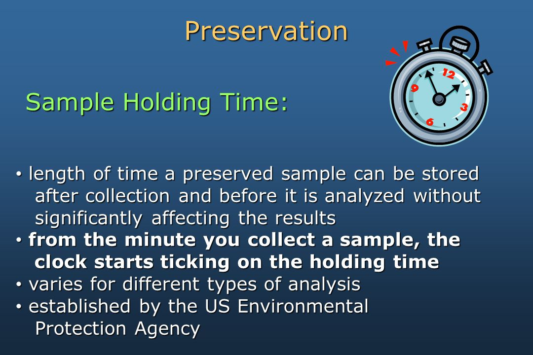 Preservation Sample Holding Time: length of time a preserved sample can be stored length of time a preserved sample can be stored after collection and before it is analyzed without after collection and before it is analyzed without significantly affecting the results significantly affecting the results from the minute you collect a sample, the from the minute you collect a sample, the clock starts ticking on the holding time clock starts ticking on the holding time varies for different types of analysis varies for different types of analysis established by the US Environmental established by the US Environmental Protection Agency Protection Agency