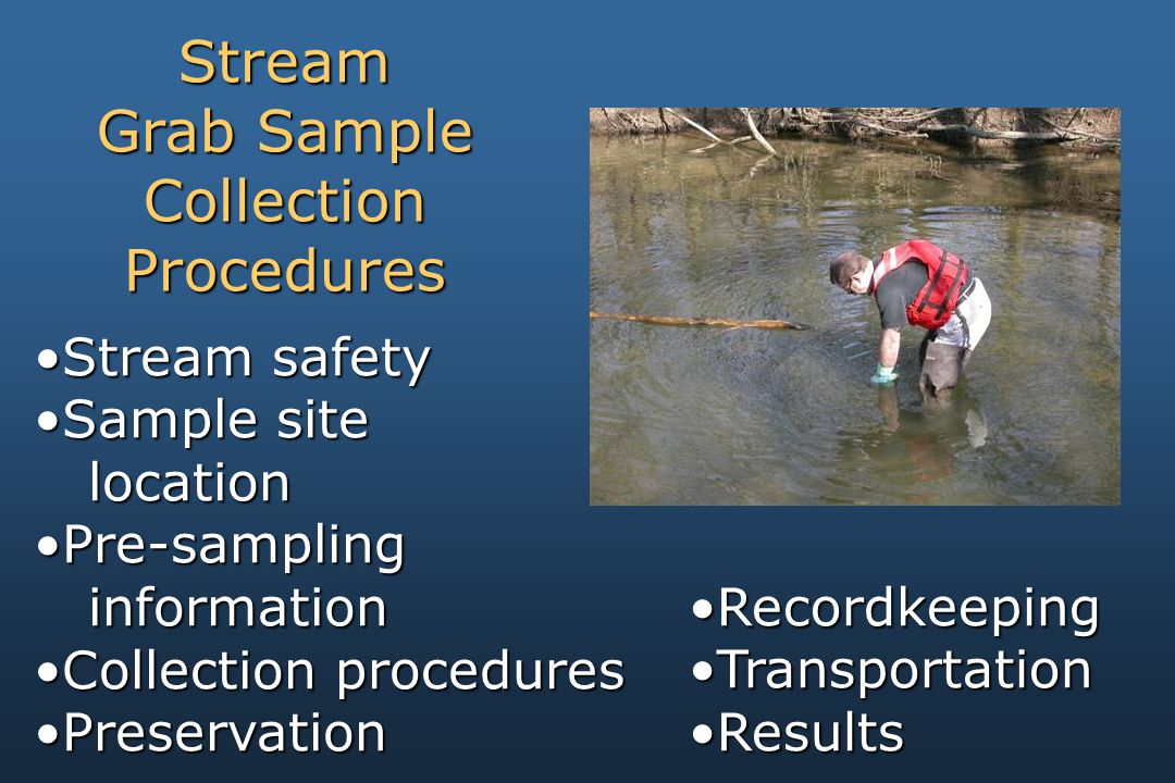 Stream safetyStream safety Sample siteSample site location location Pre-samplingPre-sampling information information Collection proceduresCollection procedures PreservationPreservation Stream Grab Sample CollectionProcedures RecordkeepingRecordkeeping TransportationTransportation ResultsResults