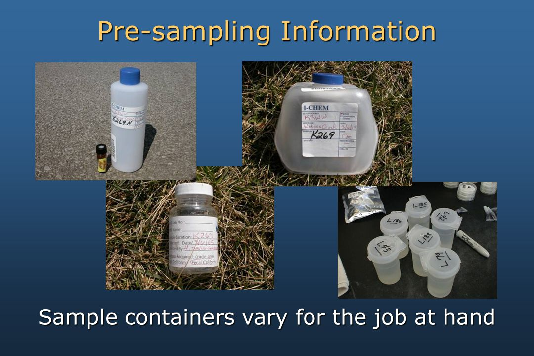 Sample containers vary for the job at hand Pre-sampling Information