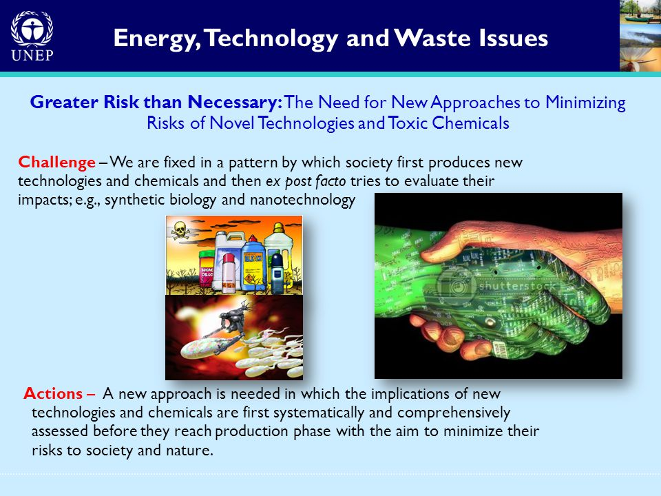 Greater Risk than Necessary: The Need for New Approaches to Minimizing Risks of Novel Technologies and Toxic Chemicals Challenge – We are fixed in a pattern by which society first produces new technologies and chemicals and then ex post facto tries to evaluate their impacts; e.g., synthetic biology and nanotechnology Actions – A new approach is needed in which the implications of new technologies and chemicals are first systematically and comprehensively assessed before they reach production phase with the aim to minimize their risks to society and nature.
