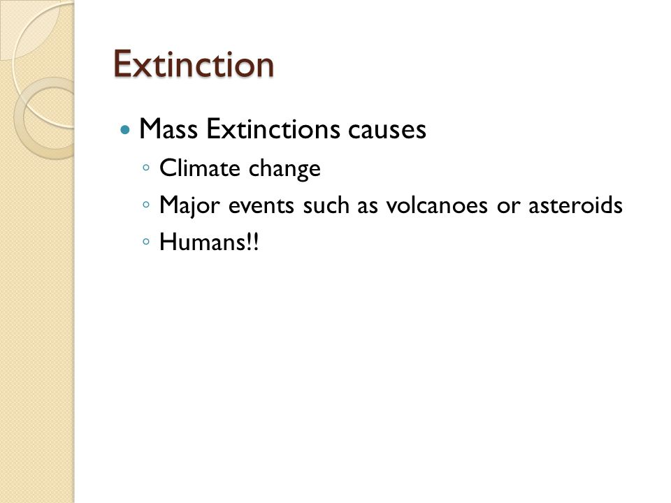 Extinction Mass Extinctions causes ◦ Climate change ◦ Major events such as volcanoes or asteroids ◦ Humans!!
