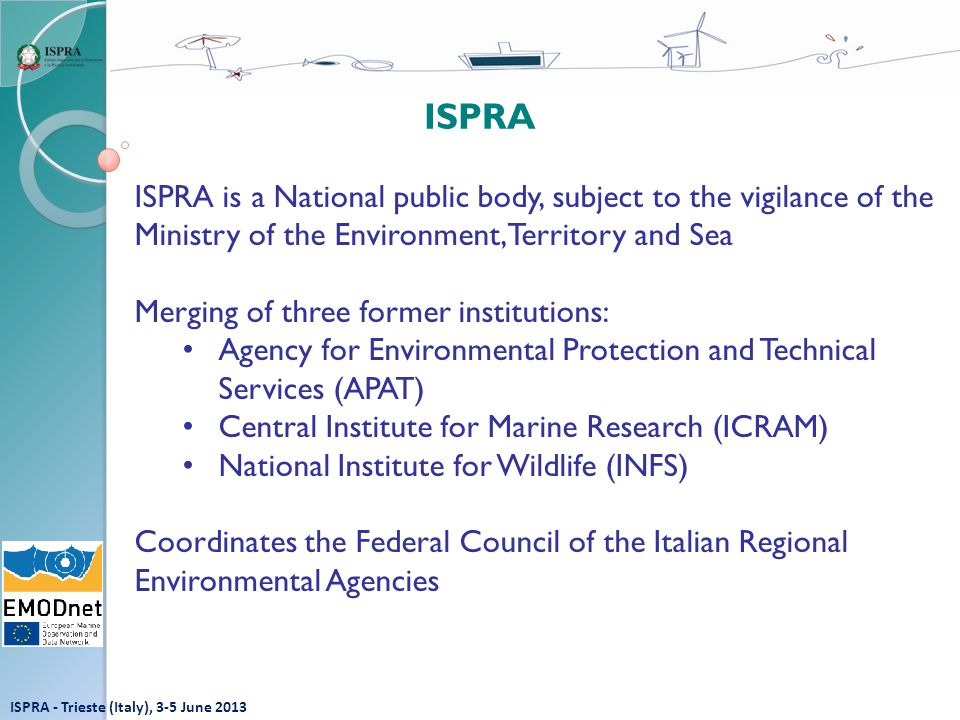 ISPRA - Trieste (Italy), 3-5 June 2013 ISPRA is a National public body, subject to the vigilance of the Ministry of the Environment, Territory and Sea Merging of three former institutions: Agency for Environmental Protection and Technical Services (APAT) Central Institute for Marine Research (ICRAM) National Institute for Wildlife (INFS) Coordinates the Federal Council of the Italian Regional Environmental Agencies ISPRA