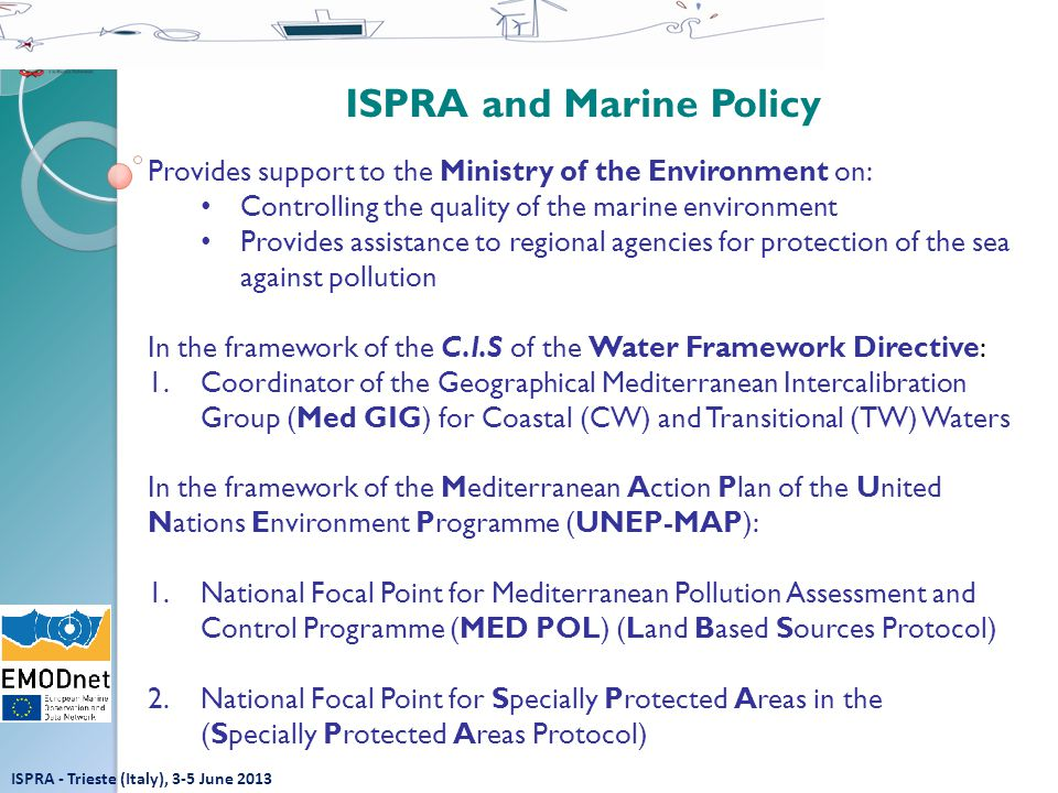 ISPRA and Marine Policy Provides support to the Ministry of the Environment on: Controlling the quality of the marine environment Provides assistance to regional agencies for protection of the sea against pollution In the framework of the C.I.S of the Water Framework Directive: 1.Coordinator of the Geographical Mediterranean Intercalibration Group (Med GIG) for Coastal (CW) and Transitional (TW) Waters In the framework of the Mediterranean Action Plan of the United Nations Environment Programme (UNEP-MAP): 1.National Focal Point for Mediterranean Pollution Assessment and Control Programme (MED POL) (Land Based Sources Protocol) 2.National Focal Point for Specially Protected Areas in the (Specially Protected Areas Protocol) ISPRA - Trieste (Italy), 3-5 June 2013