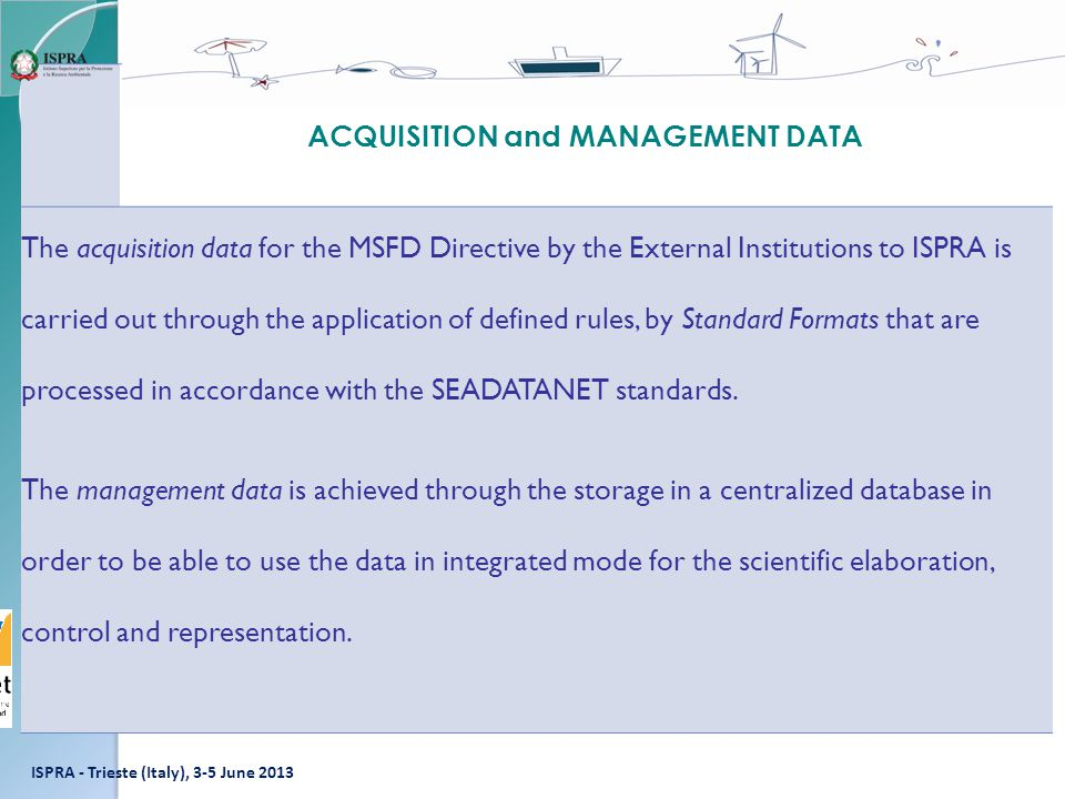 ACQUISITION and MANAGEMENT DATA The acquisition data for the MSFD Directive by the External Institutions to ISPRA is carried out through the application of defined rules, by Standard Formats that are processed in accordance with the SEADATANET standards.