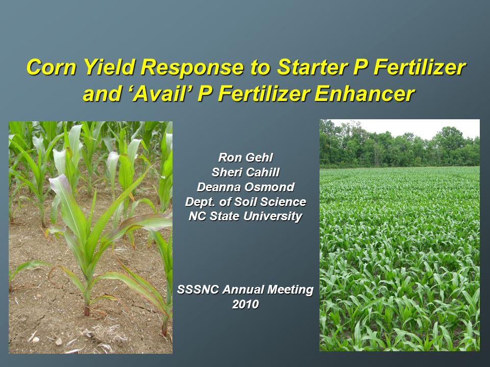 Corn Yield Response to Starter P Fertilizer and 'Avail' P Fertilizer Enhancer Ron Gehl Sheri Cahill Deanna Osmond Dept. of Soil Science NC State Unive