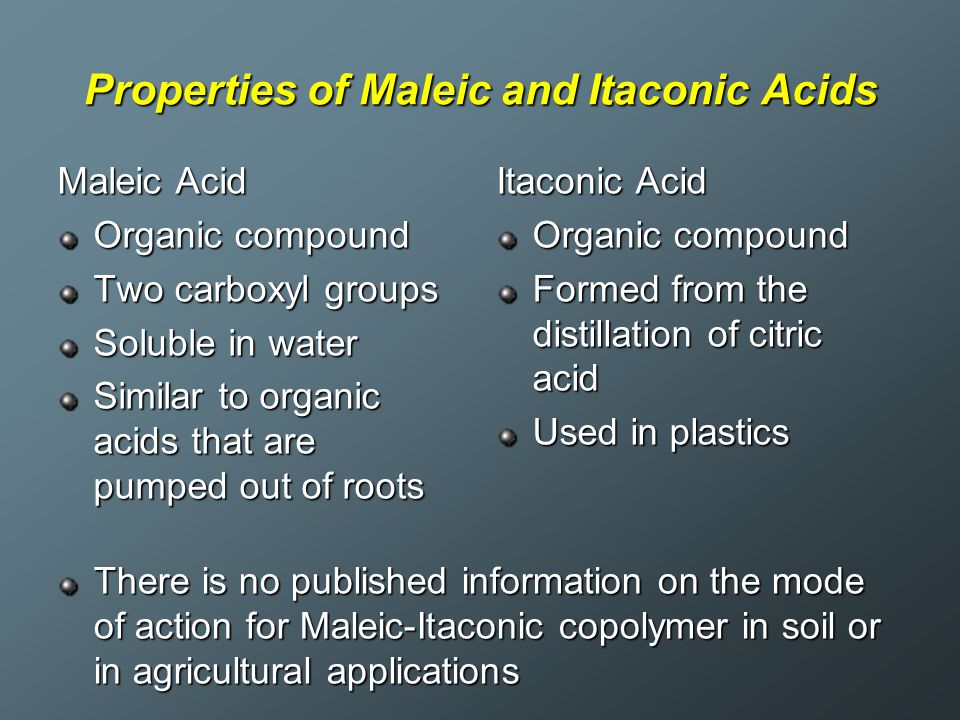 Properties of Maleic and Itaconic Acids Maleic Acid Organic compound Two carboxyl groups Soluble in water Similar to organic acids that are pumped out of roots Itaconic Acid Organic compound Formed from the distillation of citric acid Used in plastics There is no published information on the mode of action for Maleic-Itaconic copolymer in soil or in agricultural applications