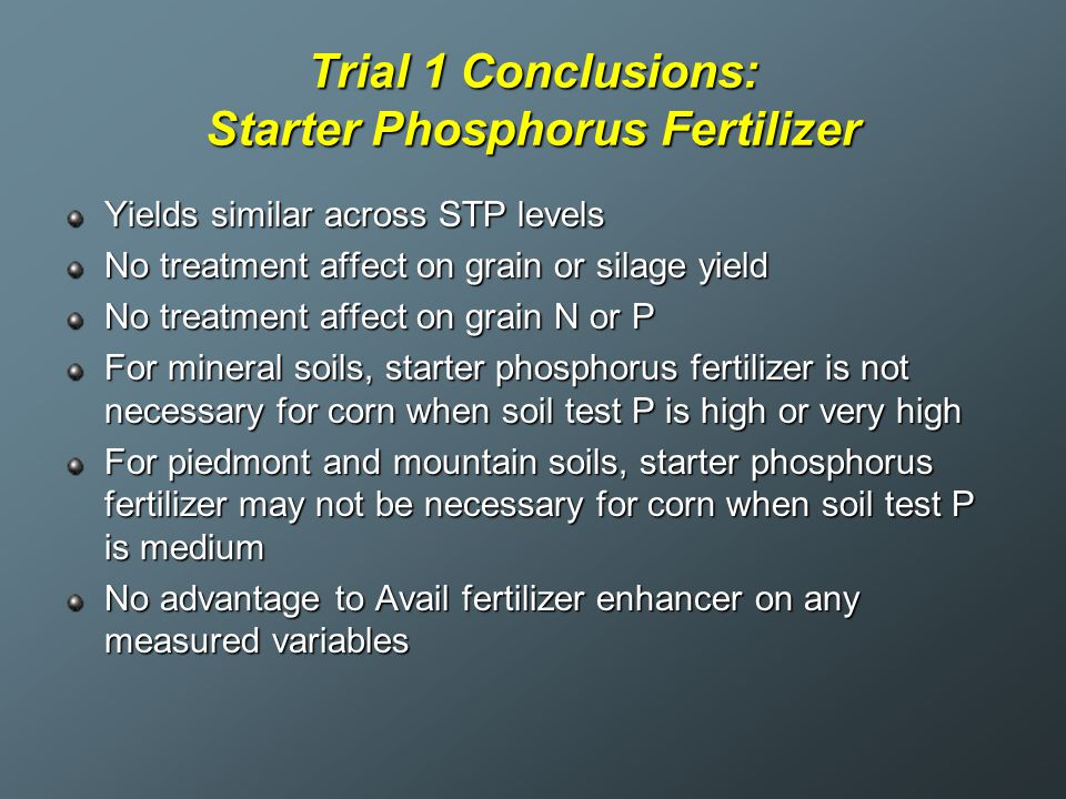 Trial 1 Conclusions: Starter Phosphorus Fertilizer Yields similar across STP levels No treatment affect on grain or silage yield No treatment affect o