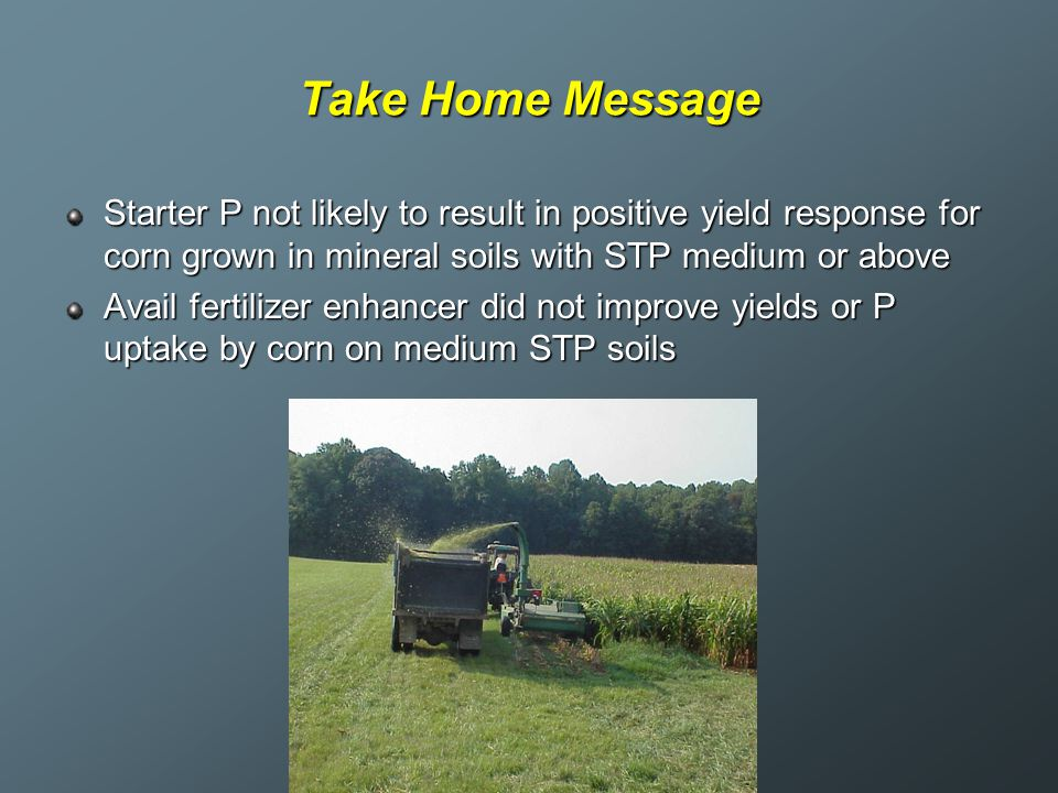 Take Home Message Starter P not likely to result in positive yield response for corn grown in mineral soils with STP medium or above Avail fertilizer
