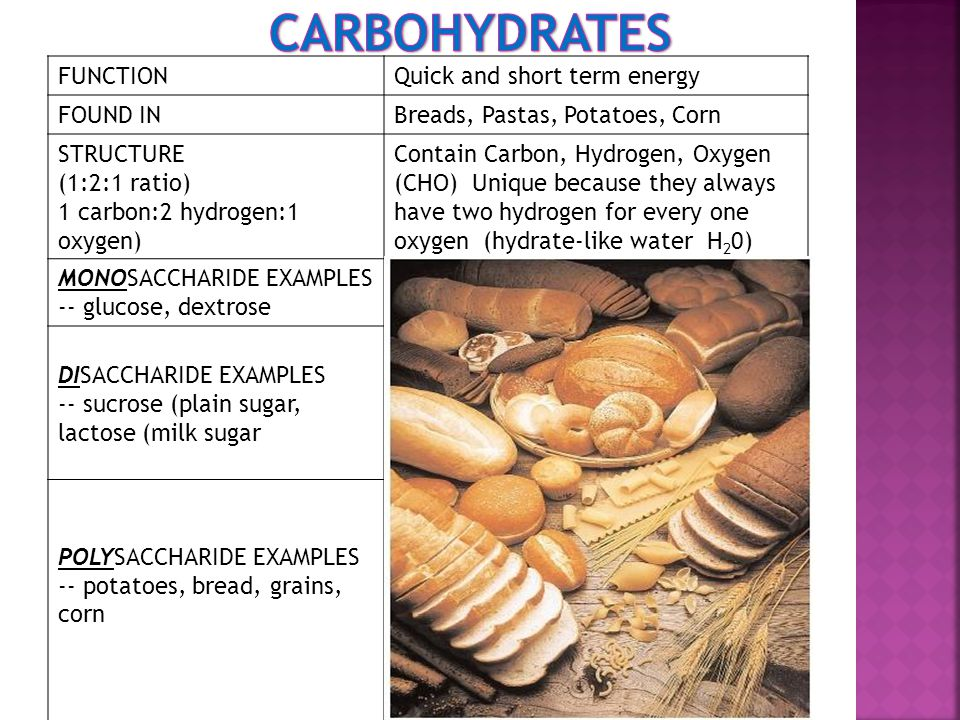 FUNCTIONQuick and short term energy FOUND INBreads, Pastas, Potatoes, Corn STRUCTURE (1:2:1 ratio) 1 carbon:2 hydrogen:1 oxygen) Contain Carbon, Hydrogen, Oxygen (CHO) Unique because they always have two hydrogen for every one oxygen (hydrate-like water H 2 0) MONOSACCHARIDE EXAMPLES -- glucose, dextrose Glucose (C 6 H 12 O 6 ) DISACCHARIDE EXAMPLES -- sucrose (plain sugar, lactose (milk sugar Lactose (milk sugar) Maltose (malt sugar-in grain), Sucrose (made of fructose & maltose combined-in sugar cane) (C 12 H 22 O 11 ) POLYSACCHARIDE EXAMPLES -- potatoes, bread, grains, corn 100 to 1000 monosaccharides joined Starch-how carbohydrates are stored in plants Glycogen-how carbohydrates are stored in animals Cellulose-found in plant cell walls; animals cannot digest (Fiber)