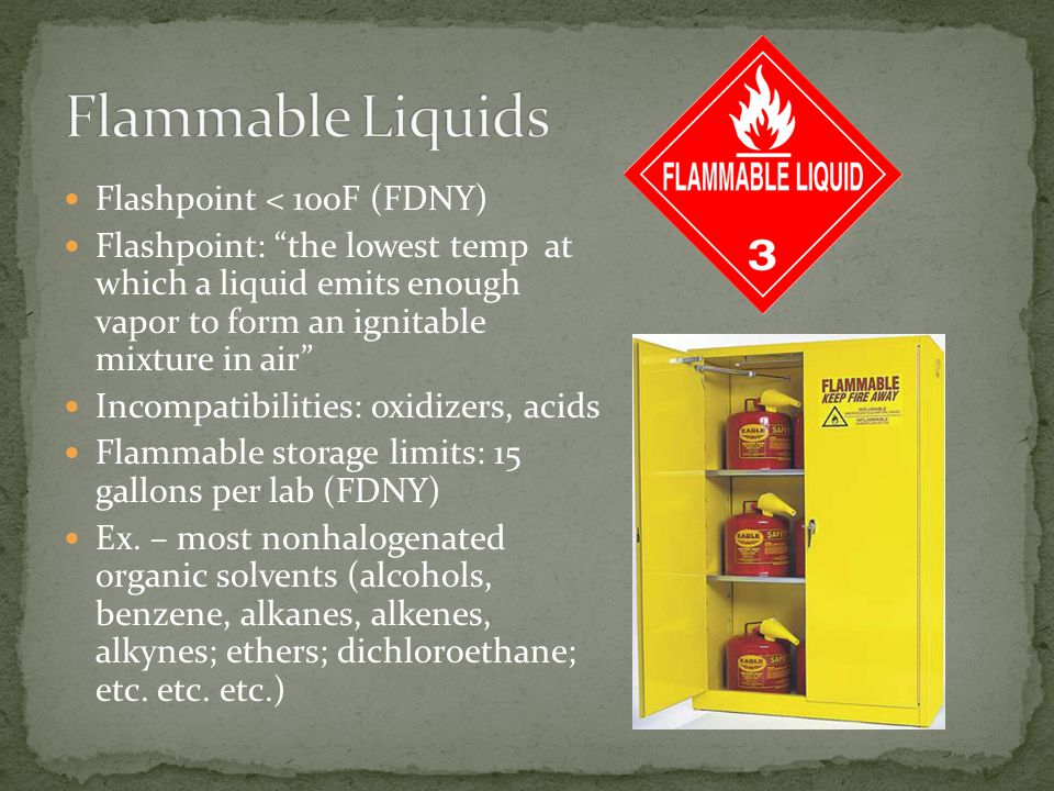 Flashpoint < 100F (FDNY) Flashpoint: the lowest temp at which a liquid emits enough vapor to form an ignitable mixture in air Incompatibilities: oxidizers, acids Flammable storage limits: 15 gallons per lab (FDNY) Ex.