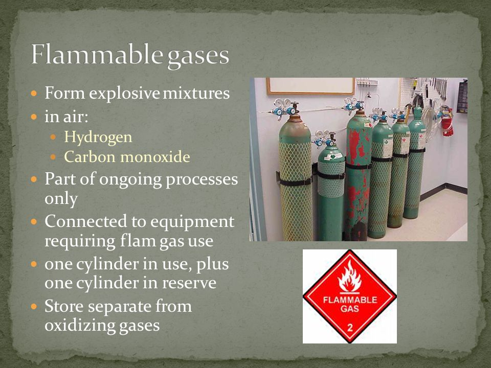 Form explosive mixtures in air: Hydrogen Carbon monoxide Part of ongoing processes only Connected to equipment requiring flam gas use one cylinder in