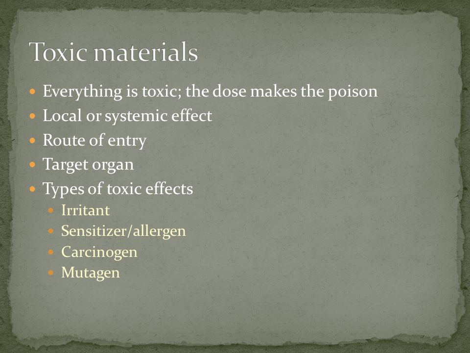 Everything is toxic; the dose makes the poison Local or systemic effect Route of entry Target organ Types of toxic effects Irritant Sensitizer/allergen Carcinogen Mutagen