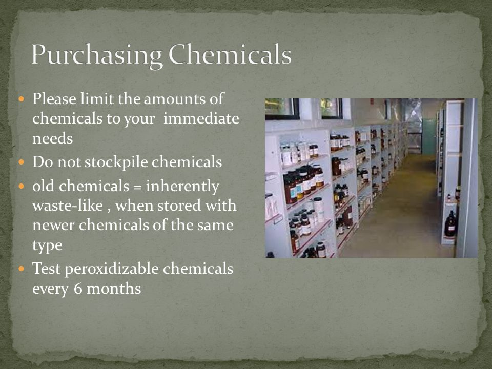 Please limit the amounts of chemicals to your immediate needs Do not stockpile chemicals old chemicals = inherently waste-like, when stored with newer