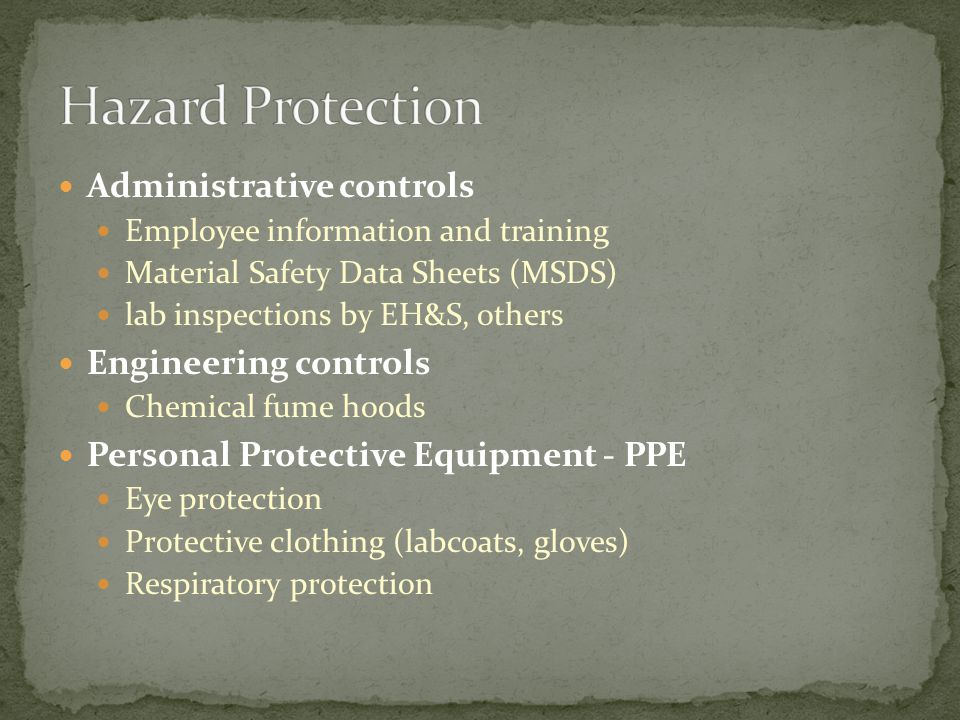 Administrative controls Employee information and training Material Safety Data Sheets (MSDS) lab inspections by EH&S, others Engineering controls Chemical fume hoods Personal Protective Equipment - PPE Eye protection Protective clothing (labcoats, gloves) Respiratory protection