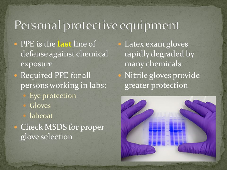 PPE is the last line of defense against chemical exposure Required PPE for all persons working in labs: Eye protection Gloves labcoat Check MSDS for p