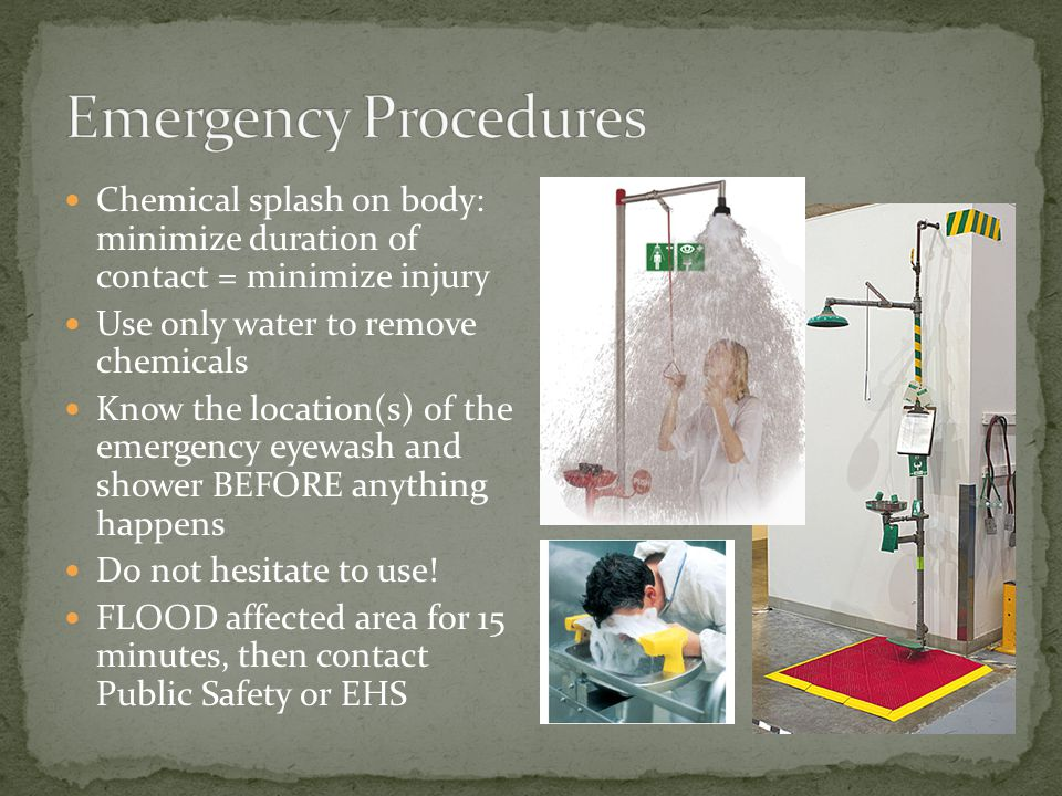 Chemical splash on body: minimize duration of contact = minimize injury Use only water to remove chemicals Know the location(s) of the emergency eyewa