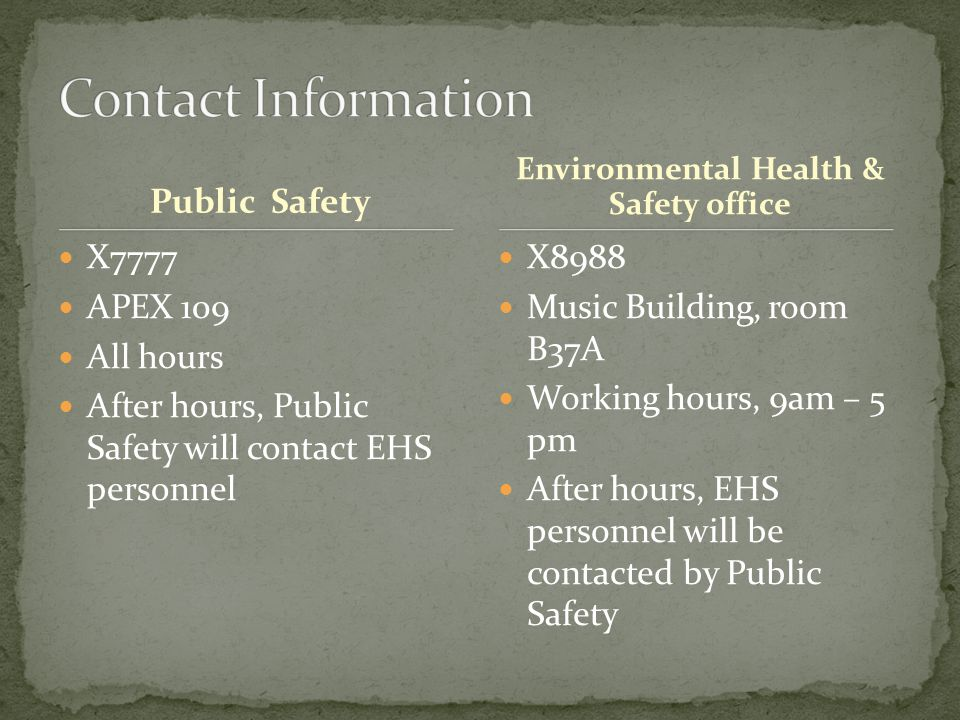 Public Safety X7777 APEX 109 All hours After hours, Public Safety will contact EHS personnel X8988 Music Building, room B37A Working hours, 9am – 5 pm After hours, EHS personnel will be contacted by Public Safety Environmental Health & Safety office