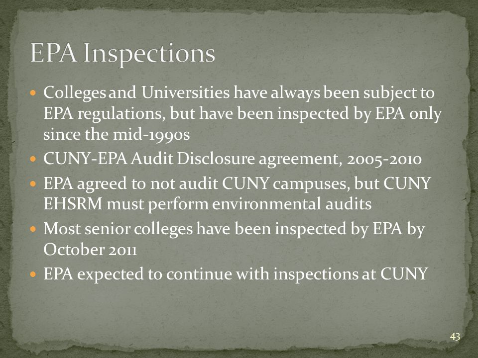 Colleges and Universities have always been subject to EPA regulations, but have been inspected by EPA only since the mid-1990s CUNY-EPA Audit Disclosure agreement, 2005-2010 EPA agreed to not audit CUNY campuses, but CUNY EHSRM must perform environmental audits Most senior colleges have been inspected by EPA by October 2011 EPA expected to continue with inspections at CUNY 43