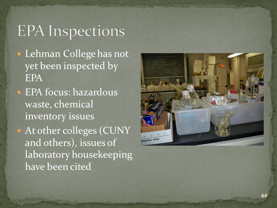 44 Lehman College has not yet been inspected by EPA EPA focus: hazardous waste, chemical inventory issues At other colleges (CUNY and others), issues of laboratory housekeeping have been cited
