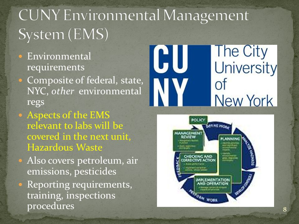 8 Environmental requirements Composite of federal, state, NYC, other environmental regs Aspects of the EMS relevant to labs will be covered in the next unit, Hazardous Waste Also covers petroleum, air emissions, pesticides Reporting requirements, training, inspections procedures