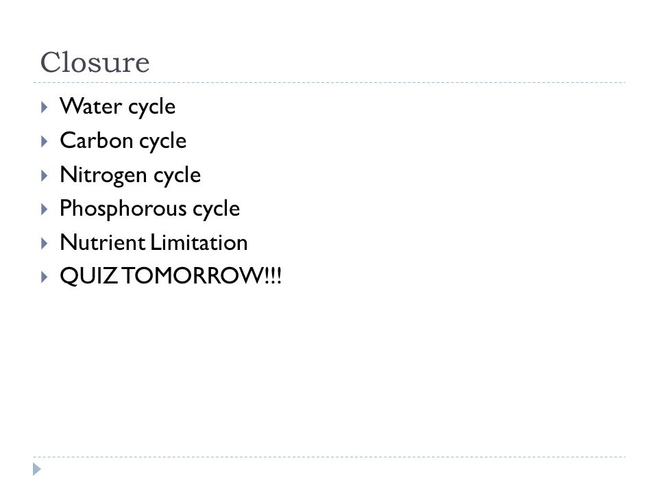 Closure  Water cycle  Carbon cycle  Nitrogen cycle  Phosphorous cycle  Nutrient Limitation  QUIZ TOMORROW!!!