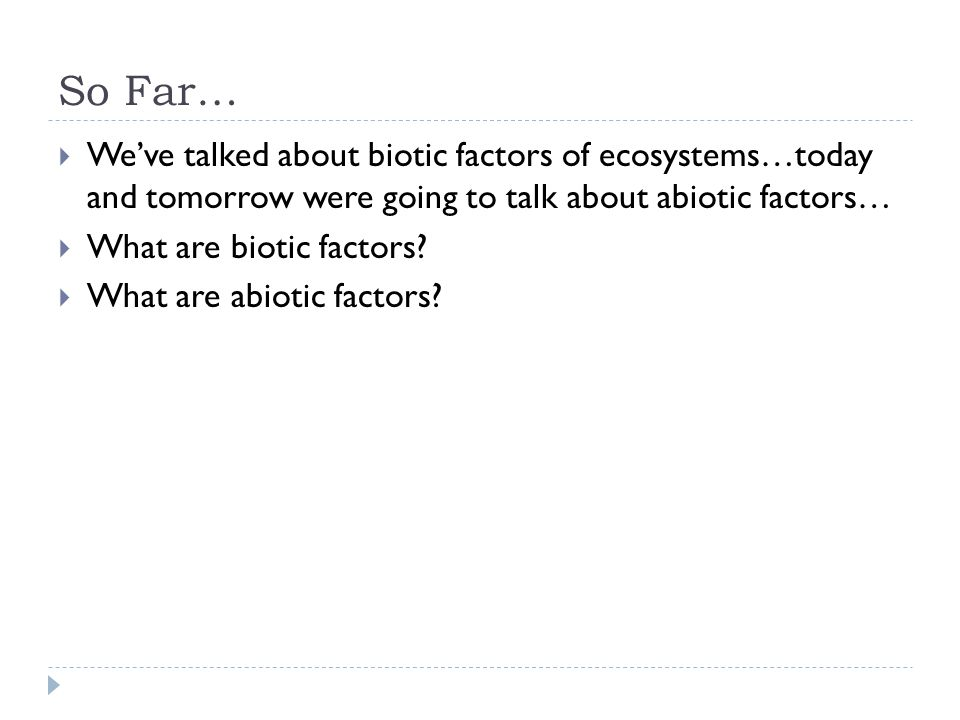 So Far…  We've talked about biotic factors of ecosystems…today and tomorrow were going to talk about abiotic factors…  What are biotic factors.