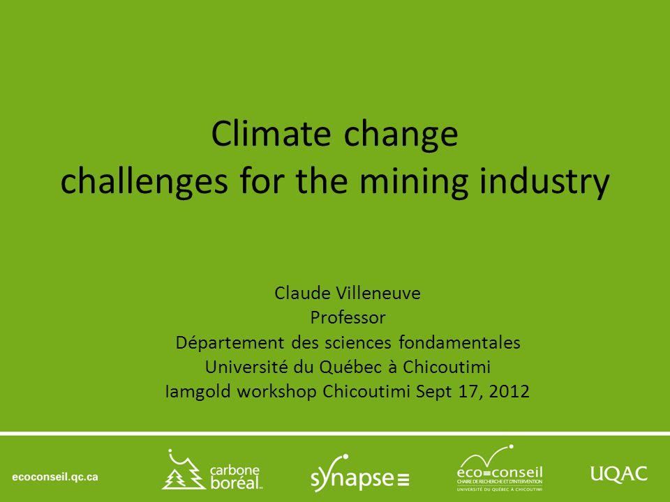 Climate change challenges for the mining industry Claude Villeneuve Professor Département des sciences fondamentales Université du Québec à Chicoutimi