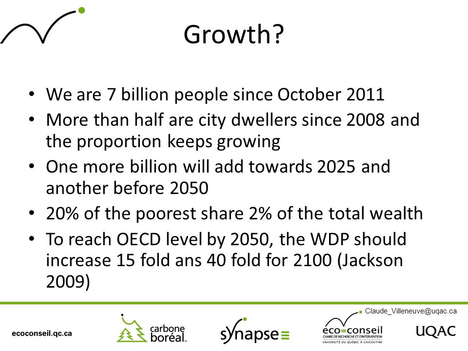 Growth? We are 7 billion people since October 2011 More than half are city dwellers since 2008 and the proportion keeps growing One more billion will
