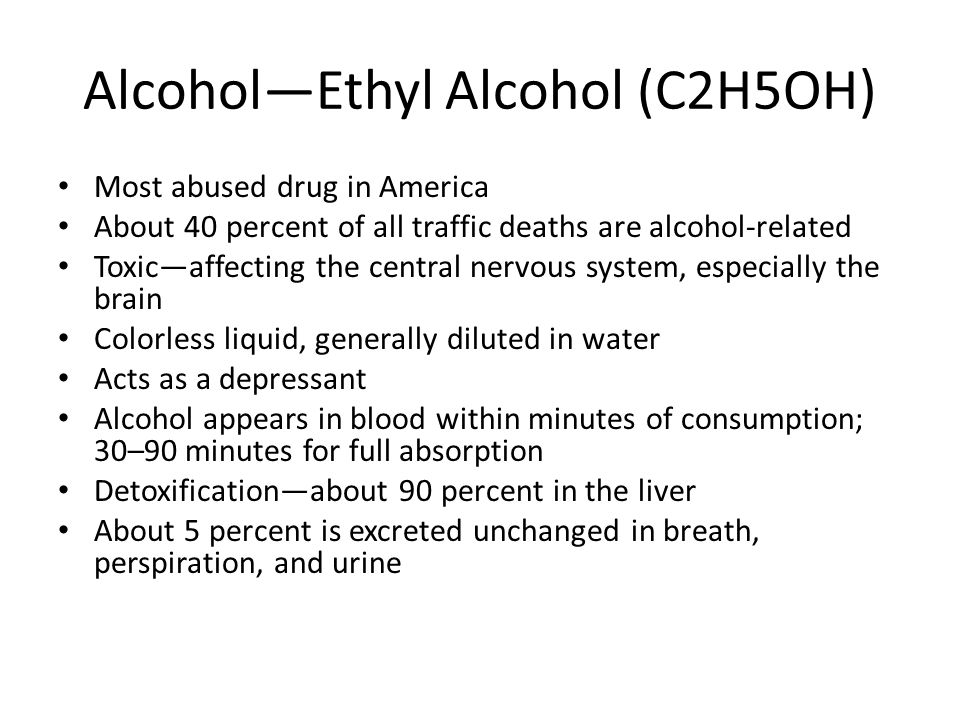 Alcohol—Ethyl Alcohol (C2H5OH) Most abused drug in America About 40 percent of all traffic deaths are alcohol-related Toxic—affecting the central nervous system, especially the brain Colorless liquid, generally diluted in water Acts as a depressant Alcohol appears in blood within minutes of consumption; 30–90 minutes for full absorption Detoxification—about 90 percent in the liver About 5 percent is excreted unchanged in breath, perspiration, and urine