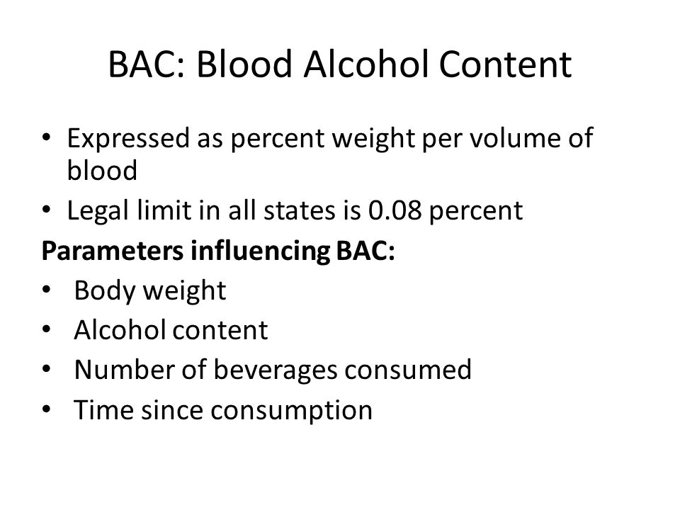 BAC: Blood Alcohol Content Expressed as percent weight per volume of blood Legal limit in all states is 0.08 percent Parameters influencing BAC: Body weight Alcohol content Number of beverages consumed Time since consumption