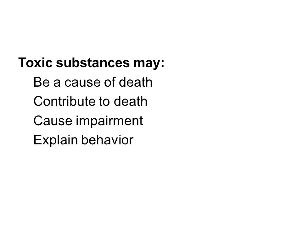 Toxic substances may: Be a cause of death Contribute to death Cause impairment Explain behavior