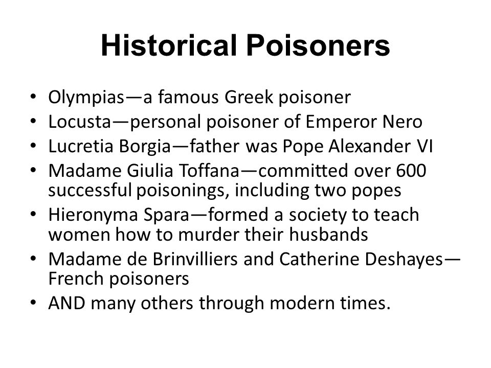 Historical Poisoners Olympias—a famous Greek poisoner Locusta—personal poisoner of Emperor Nero Lucretia Borgia—father was Pope Alexander VI Madame Giulia Toffana—committed over 600 successful poisonings, including two popes Hieronyma Spara—formed a society to teach women how to murder their husbands Madame de Brinvilliers and Catherine Deshayes— French poisoners AND many others through modern times.