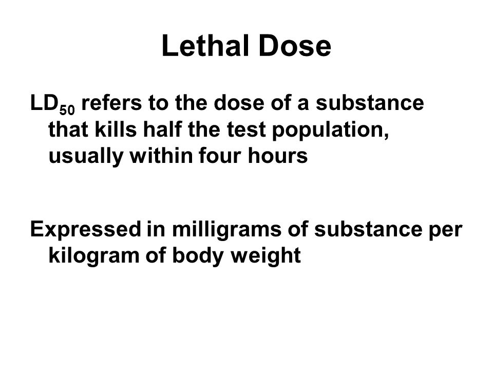 Lethal Dose LD 50 refers to the dose of a substance that kills half the test population, usually within four hours Expressed in milligrams of substance per kilogram of body weight