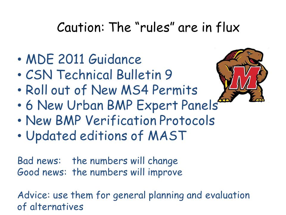 "Caution: The ""rules"" are in flux MDE 2011 Guidance CSN Technical Bulletin 9 Roll out of New MS4 Permits 6 New Urban BMP Expert Panels New BMP Verifica"