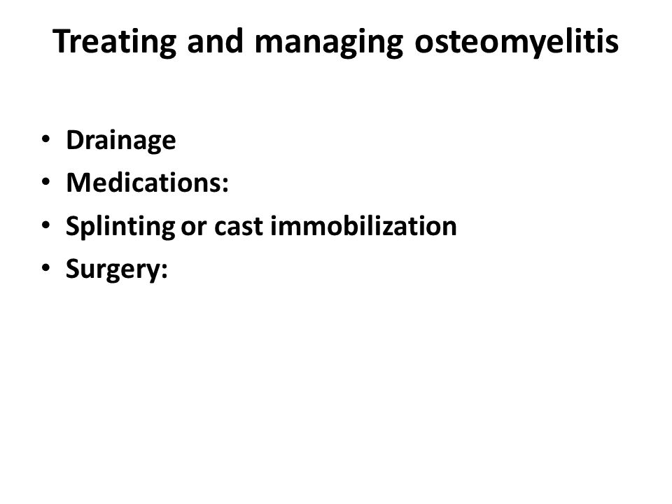 Treating and managing osteomyelitis Drainage Medications: Splinting or cast immobilization Surgery: