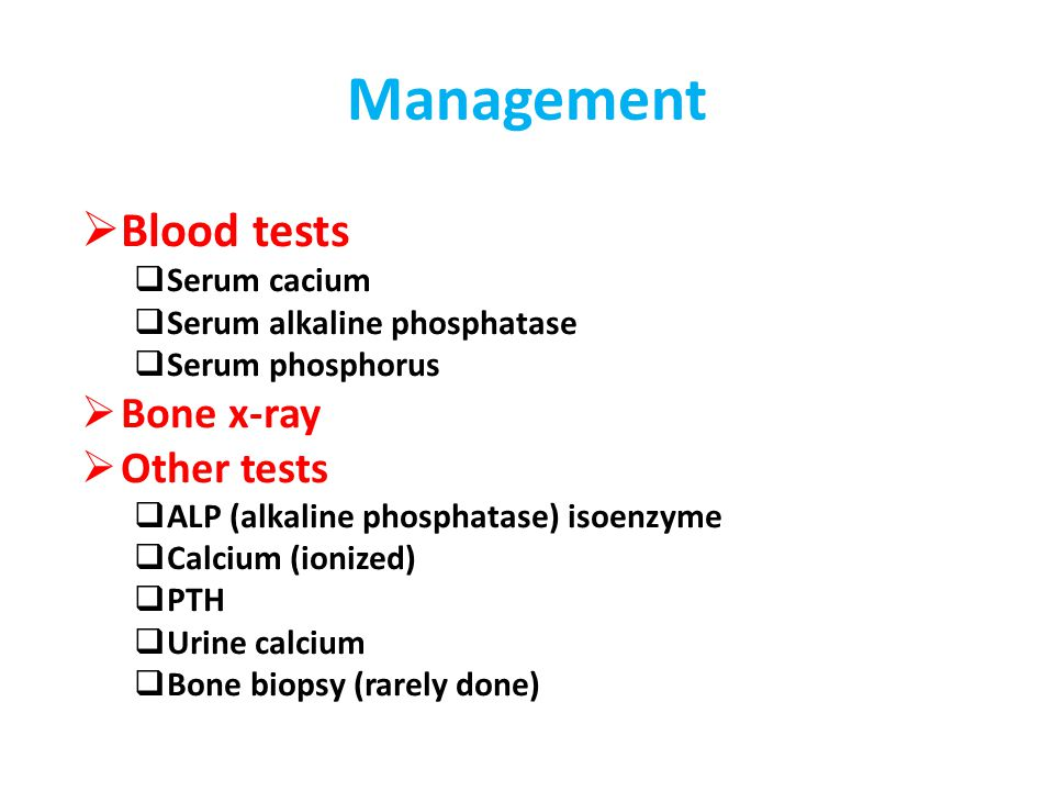 Management  Blood tests  Serum cacium  Serum alkaline phosphatase  Serum phosphorus  Bone x-ray  Other tests  ALP (alkaline phosphatase) isoenz