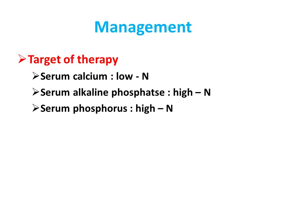 Management  Target of therapy  Serum calcium : low - N  Serum alkaline phosphatse : high – N  Serum phosphorus : high – N